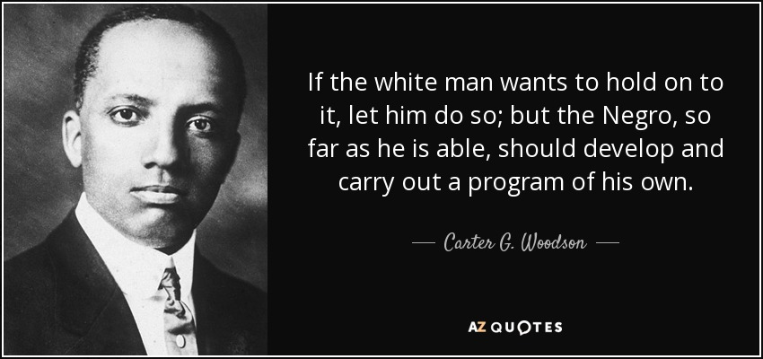 If the white man wants to hold on to it, let him do so; but the Negro, so far as he is able, should develop and carry out a program of his own. - Carter G. Woodson