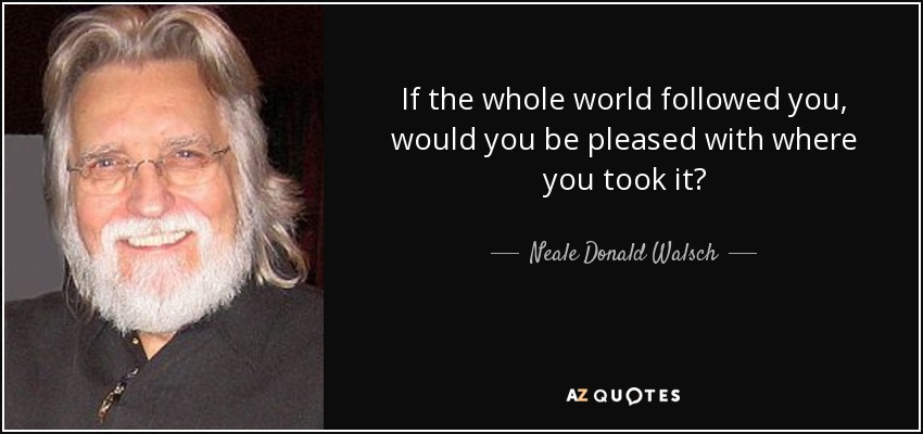 If the whole world followed you, would you be pleased with where you took it? - Neale Donald Walsch