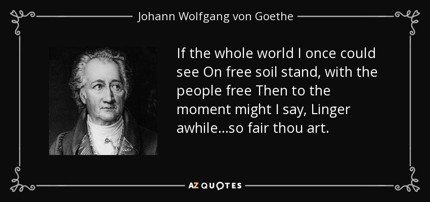 If the whole world I once could see On free soil stand, with the people free Then to the moment might I say, Linger awhile. . .so fair thou art. - Johann Wolfgang von Goethe