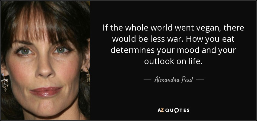 If the whole world went vegan, there would be less war. How you eat determines your mood and your outlook on life. - Alexandra Paul