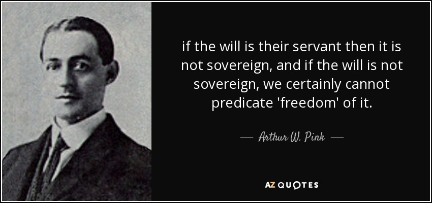 if the will is their servant then it is not sovereign, and if the will is not sovereign, we certainly cannot predicate 'freedom' of it. - Arthur W. Pink