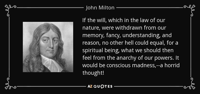 If the will, which in the law of our nature, were withdrawn from our memory, fancy, understanding, and reason, no other hell could equal, for a spiritual being, what we should then feel from the anarchy of our powers. It would be conscious madness,--a horrid thought! - John Milton