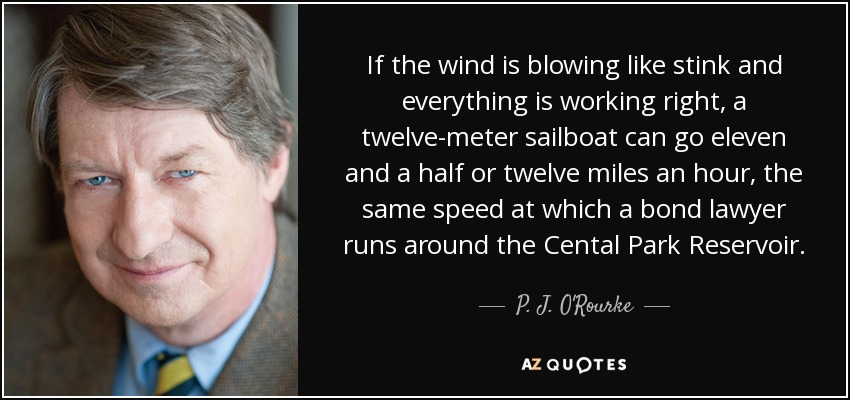 If the wind is blowing like stink and everything is working right, a twelve-meter sailboat can go eleven and a half or twelve miles an hour, the same speed at which a bond lawyer runs around the Cental Park Reservoir. - P. J. O'Rourke