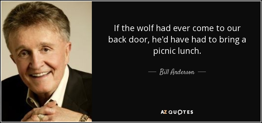 If the wolf had ever come to our back door, he'd have had to bring a picnic lunch. - Bill Anderson