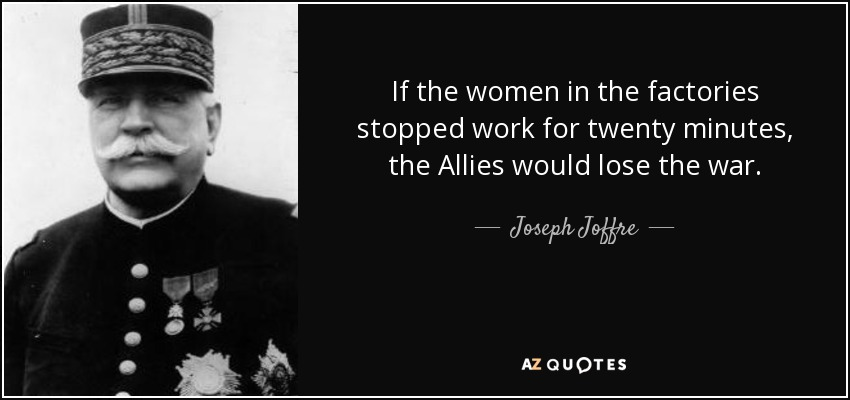 If the women in the factories stopped work for twenty minutes, the Allies would lose the war. - Joseph Joffre