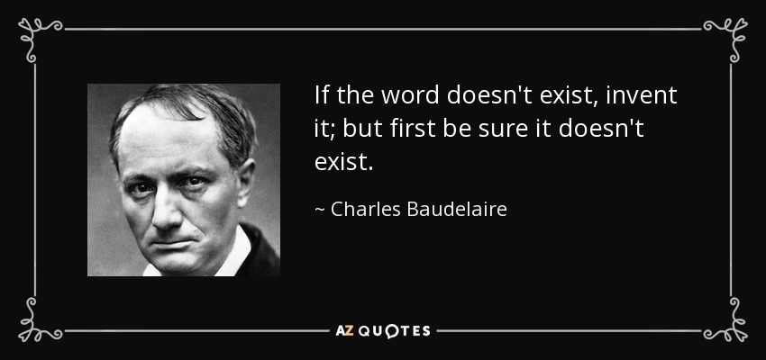 If the word doesn't exist, invent it; but first be sure it doesn't exist. - Charles Baudelaire