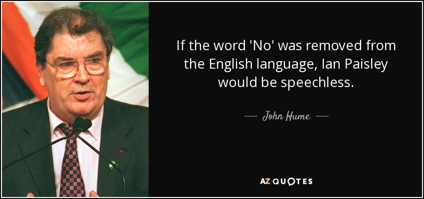 If the word 'No' was removed from the English language, Ian Paisley would be speechless. - John Hume