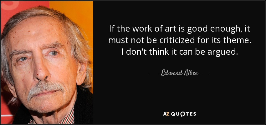 If the work of art is good enough, it must not be criticized for its theme. I don't think it can be argued. - Edward Albee
