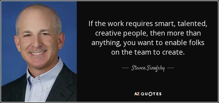 If the work requires smart, talented, creative people, then more than anything, you want to enable folks on the team to create. - Steven Sinofsky