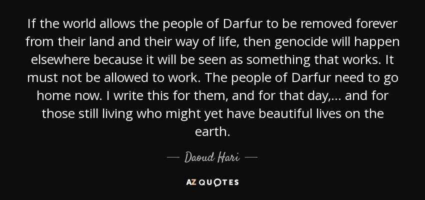 If the world allows the people of Darfur to be removed forever from their land and their way of life, then genocide will happen elsewhere because it will be seen as something that works. It must not be allowed to work. The people of Darfur need to go home now. I write this for them, and for that day, ... and for those still living who might yet have beautiful lives on the earth. - Daoud Hari