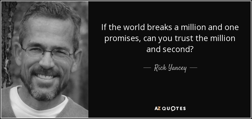 If the world breaks a million and one promises, can you trust the million and second? - Rick Yancey