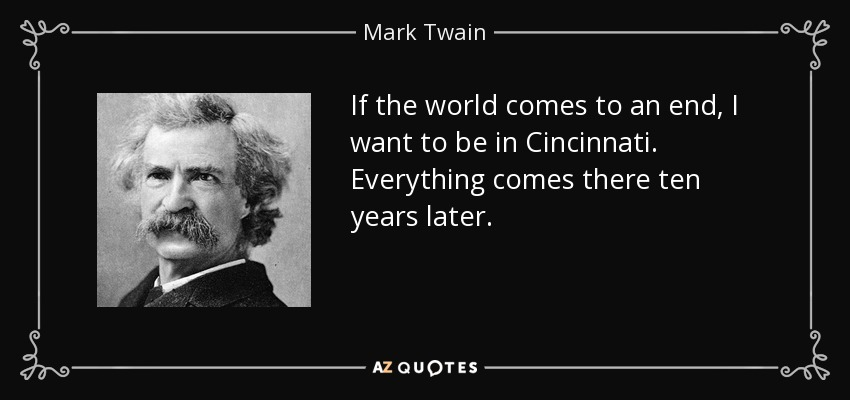 If the world comes to an end, I want to be in Cincinnati. Everything comes there ten years later. - Mark Twain