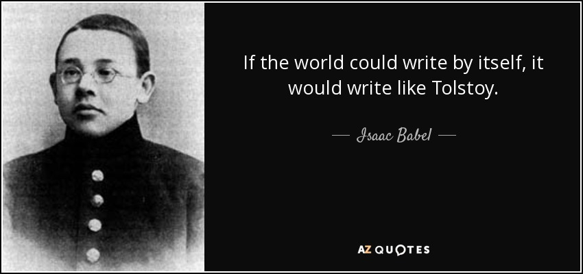 If the world could write by itself, it would write like Tolstoy. - Isaac Babel
