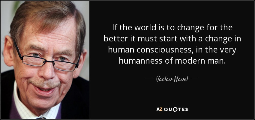 If the world is to change for the better it must start with a change in human consciousness, in the very humanness of modern man. - Vaclav Havel