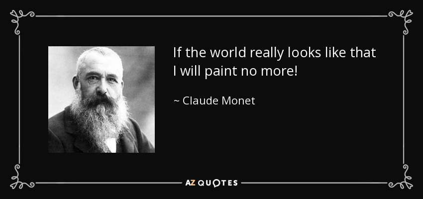 If the world really looks like that I will paint no more! - Claude Monet