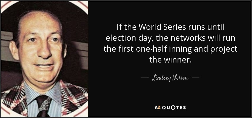 If the World Series runs until election day, the networks will run the first one-half inning and project the winner. - Lindsey Nelson
