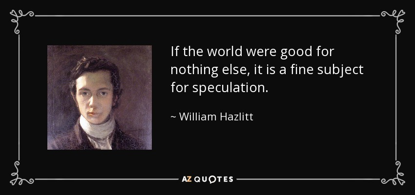 If the world were good for nothing else, it is a fine subject for speculation. - William Hazlitt