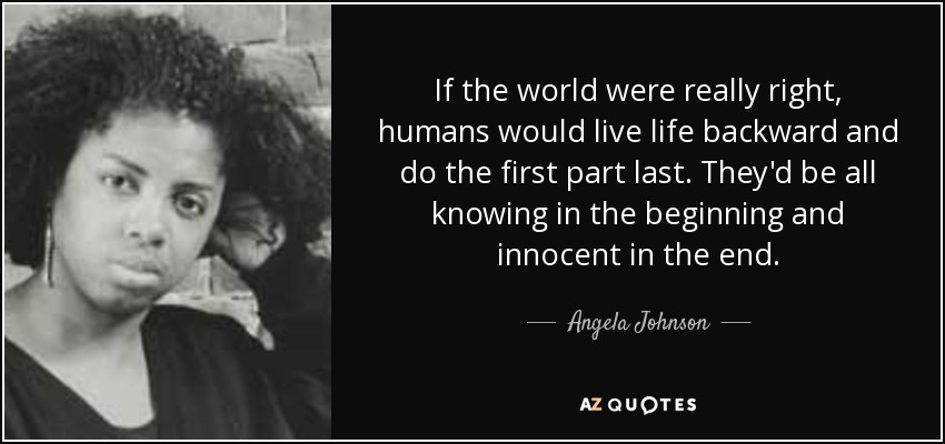 If the world were really right, humans would live life backward and do the first part last. They'd be all knowing in the beginning and innocent in the end. - Angela Johnson
