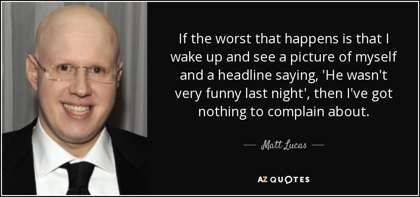 If the worst that happens is that I wake up and see a picture of myself and a headline saying, 'He wasn't very funny last night', then I've got nothing to complain about. - Matt Lucas