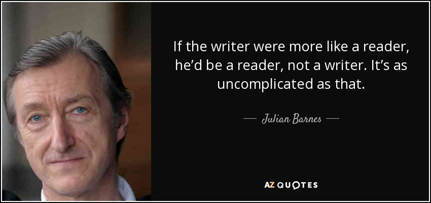 If the writer were more like a reader, he'd be a reader, not a writer. It's as uncomplicated as that. - Julian Barnes