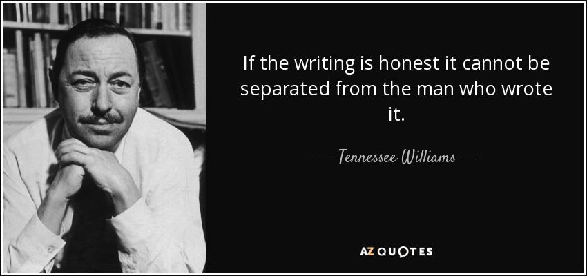 If the writing is honest it cannot be separated from the man who wrote it. - Tennessee Williams