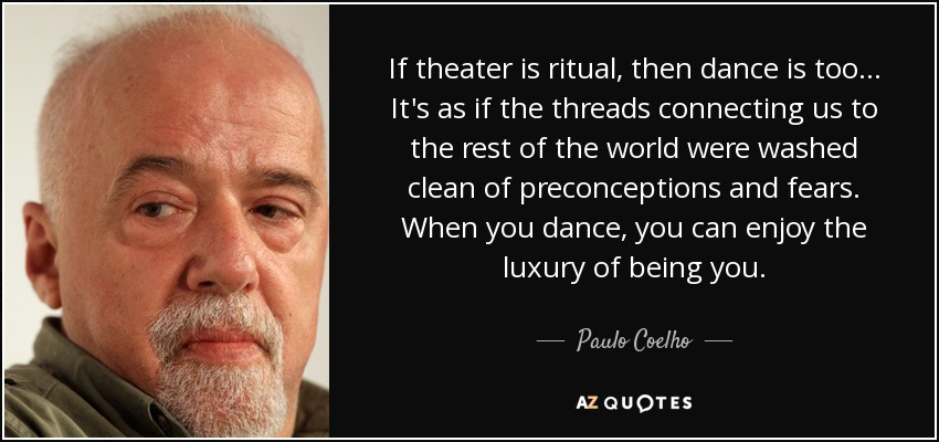 If theater is ritual, then dance is too... It's as if the threads connecting us to the rest of the world were washed clean of preconceptions and fears. When you dance, you can enjoy the luxury of being you. - Paulo Coelho