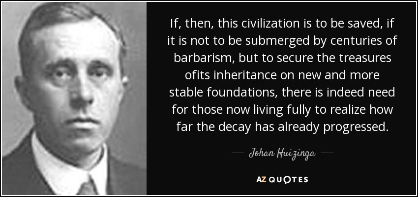 If, then, this civilization is to be saved, if it is not to be submerged by centuries of barbarism, but to secure the treasures ofits inheritance on new and more stable foundations, there is indeed need for those now living fully to realize how far the decay has already progressed. - Johan Huizinga