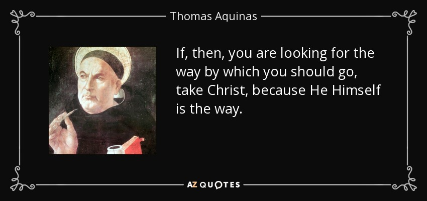 If, then, you are looking for the way by which you should go, take Christ, because He Himself is the way. - Thomas Aquinas