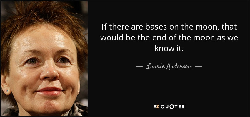 If there are bases on the moon, that would be the end of the moon as we know it. - Laurie Anderson