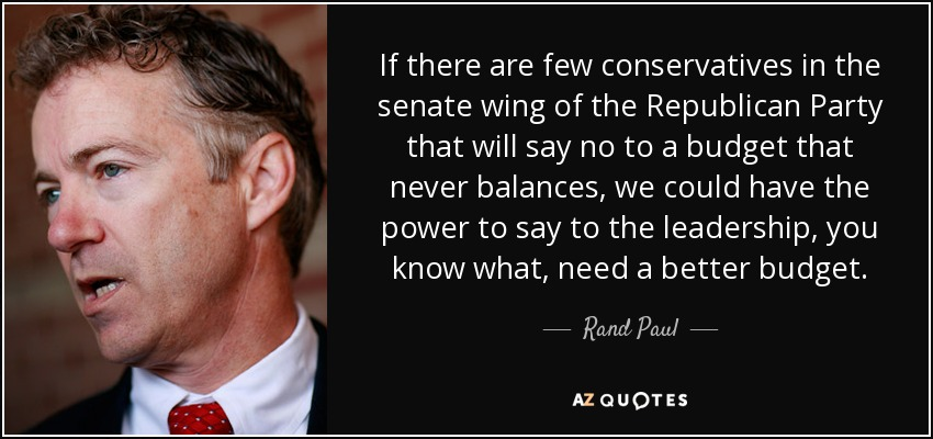 If there are few conservatives in the senate wing of the Republican Party that will say no to a budget that never balances, we could have the power to say to the leadership, you know what, need a better budget. - Rand Paul