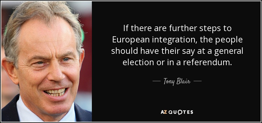If there are further steps to European integration, the people should have their say at a general election or in a referendum. - Tony Blair