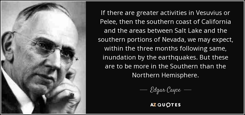 If there are greater activities in Vesuvius or Pelee, then the southern coast of California and the areas between Salt Lake and the southern portions of Nevada, we may expect, within the three months following same, inundation by the earthquakes. But these are to be more in the Southern than the Northern Hemisphere. - Edgar Cayce