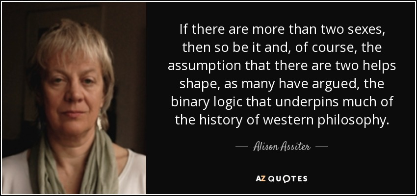 If there are more than two sexes, then so be it and, of course, the assumption that there are two helps shape, as many have argued, the binary logic that underpins much of the history of western philosophy. - Alison Assiter