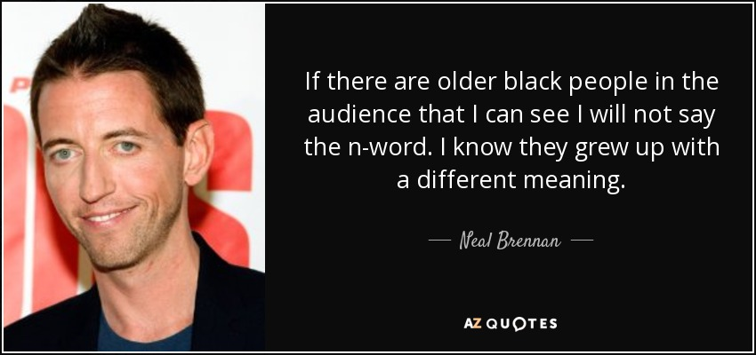 If there are older black people in the audience that I can see I will not say the n-word. I know they grew up with a different meaning. - Neal Brennan
