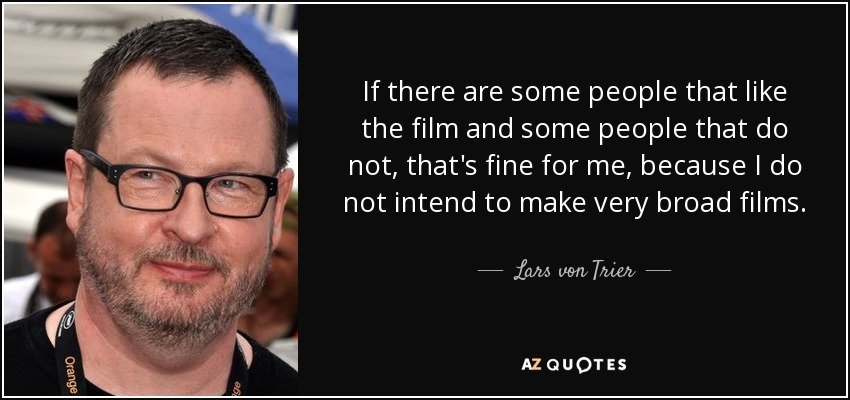 If there are some people that like the film and some people that do not, that's fine for me, because I do not intend to make very broad films. - Lars von Trier