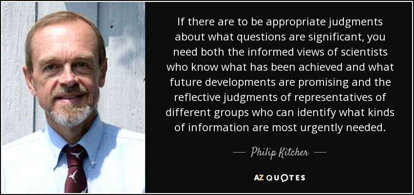 If there are to be appropriate judgments about what questions are significant, you need both the informed views of scientists who know what has been achieved and what future developments are promising and the reflective judgments of representatives of different groups who can identify what kinds of information are most urgently needed. - Philip Kitcher