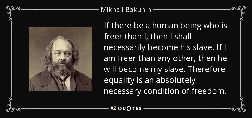 If there be a human being who is freer than I, then I shall necessarily become his slave. If I am freer than any other, then he will become my slave. Therefore equality is an absolutely necessary condition of freedom. - Mikhail Bakunin