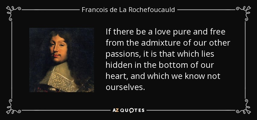 If there be a love pure and free from the admixture of our other passions, it is that which lies hidden in the bottom of our heart, and which we know not ourselves. - Francois de La Rochefoucauld