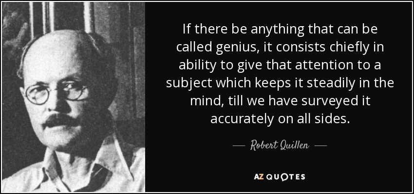 If there be anything that can be called genius, it consists chiefly in ability to give that attention to a subject which keeps it steadily in the mind, till we have surveyed it accurately on all sides. - Robert Quillen