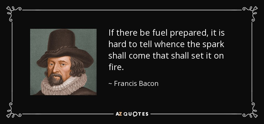 If there be fuel prepared, it is hard to tell whence the spark shall come that shall set it on fire. - Francis Bacon