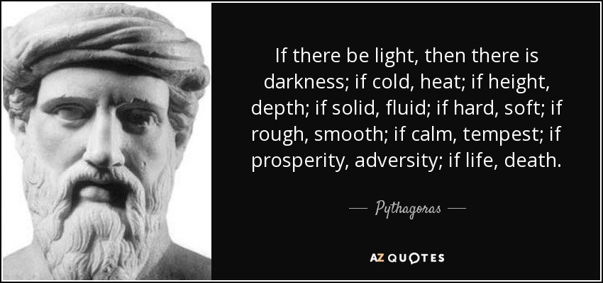 If there be light, then there is darkness; if cold, heat; if height, depth; if solid, fluid; if hard, soft; if rough, smooth; if calm, tempest; if prosperity, adversity; if life, death. - Pythagoras