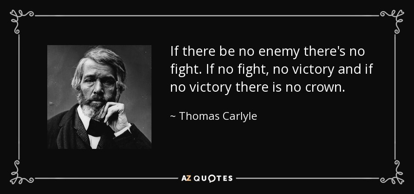 If there be no enemy there's no fight. If no fight, no victory and if no victory there is no crown. - Thomas Carlyle