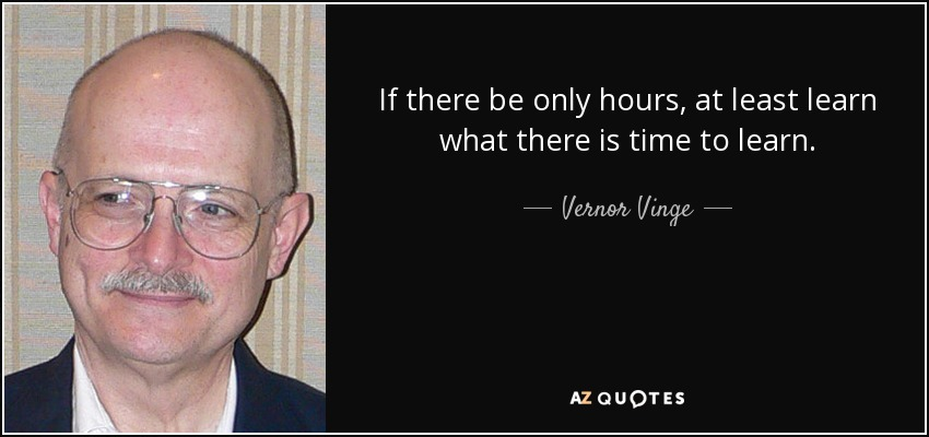 If there be only hours, at least learn what there is time to learn. - Vernor Vinge