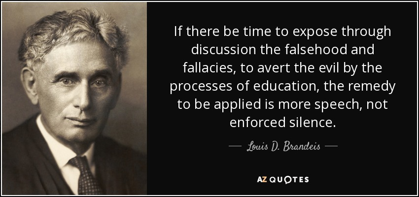 If there be time to expose through discussion the falsehood and fallacies, to avert the evil by the processes of education, the remedy to be applied is more speech, not enforced silence. - Louis D. Brandeis