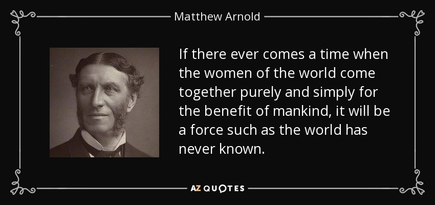 If there ever comes a time when the women of the world come together purely and simply for the benefit of mankind, it will be a force such as the world has never known. - Matthew Arnold