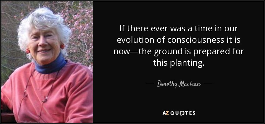 If there ever was a time in our evolution of consciousness it is now—the ground is prepared for this planting. - Dorothy Maclean