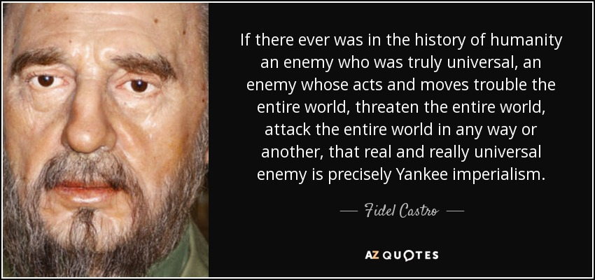 If there ever was in the history of humanity an enemy who was truly universal, an enemy whose acts and moves trouble the entire world, threaten the entire world, attack the entire world in any way or another, that real and really universal enemy is precisely Yankee imperialism. - Fidel Castro