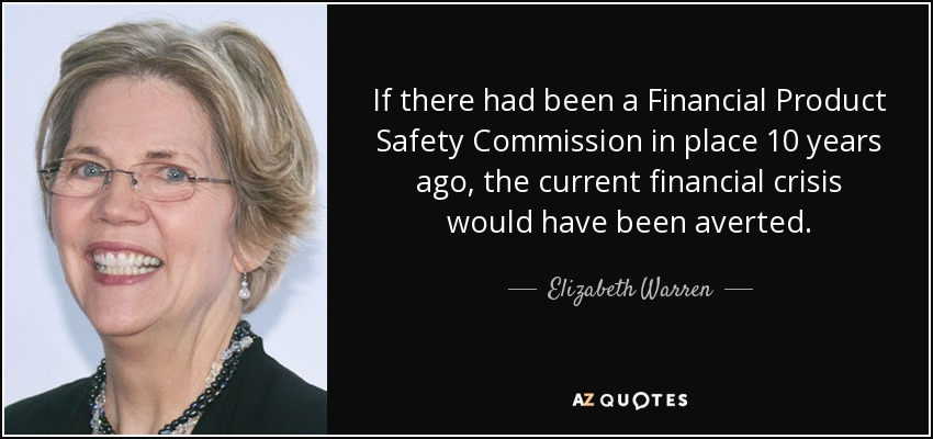 If there had been a Financial Product Safety Commission in place 10 years ago, the current financial crisis would have been averted. - Elizabeth Warren