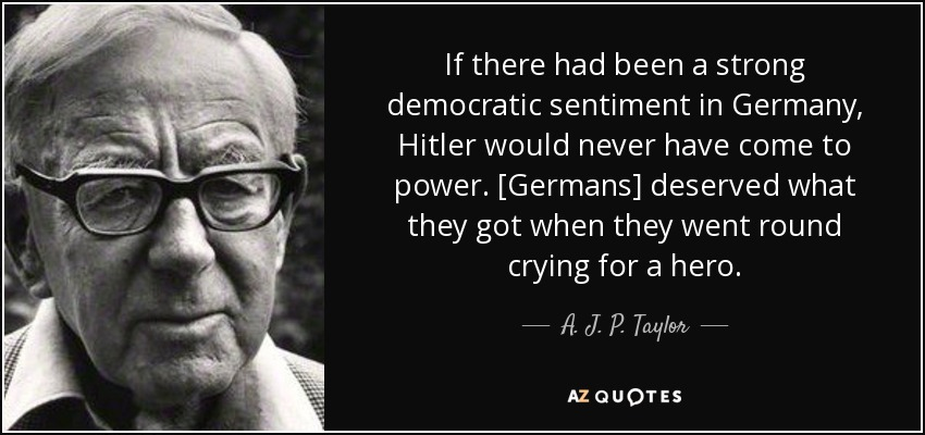 If there had been a strong democratic sentiment in Germany, Hitler would never have come to power . [Germans] deserved what they got when they went round crying for a hero. - A. J. P. Taylor