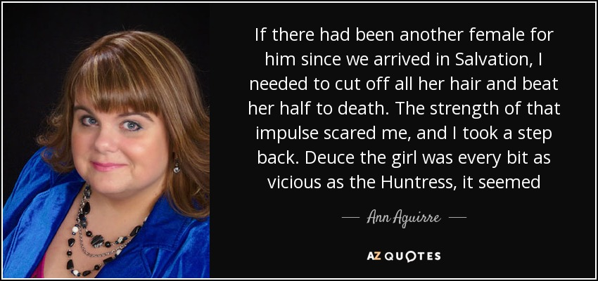 If there had been another female for him since we arrived in Salvation, I needed to cut off all her hair and beat her half to death. The strength of that impulse scared me, and I took a step back. Deuce the girl was every bit as vicious as the Huntress, it seemed - Ann Aguirre